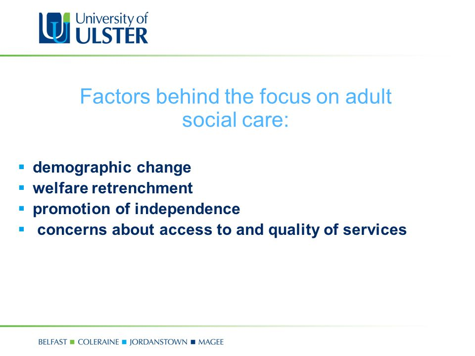 Factors behind the focus on adult social care:  demographic change  welfare retrenchment  promotion of independence  concerns about access to and quality of services