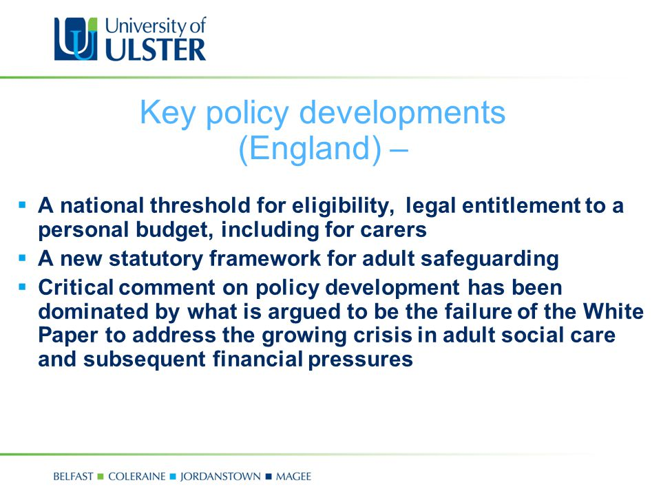Key policy developments (England) –  A national threshold for eligibility, legal entitlement to a personal budget, including for carers  A new statutory framework for adult safeguarding  Critical comment on policy development has been dominated by what is argued to be the failure of the White Paper to address the growing crisis in adult social care and subsequent financial pressures