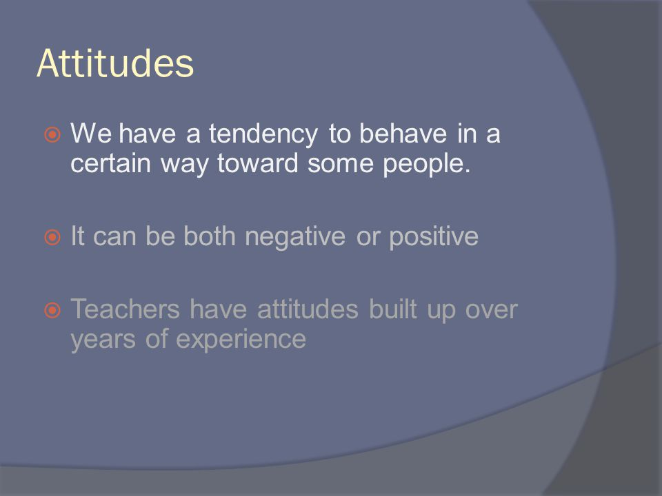 Attitudes  We have a tendency to behave in a certain way toward some people.