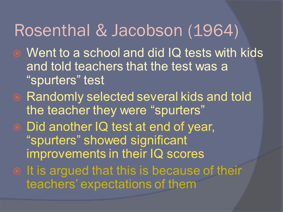 Rosenthal & Jacobson (1964)  Went to a school and did IQ tests with kids and told teachers that the test was a spurters test  Randomly selected several kids and told the teacher they were spurters  Did another IQ test at end of year, spurters showed significant improvements in their IQ scores  It is argued that this is because of their teachers' expectations of them