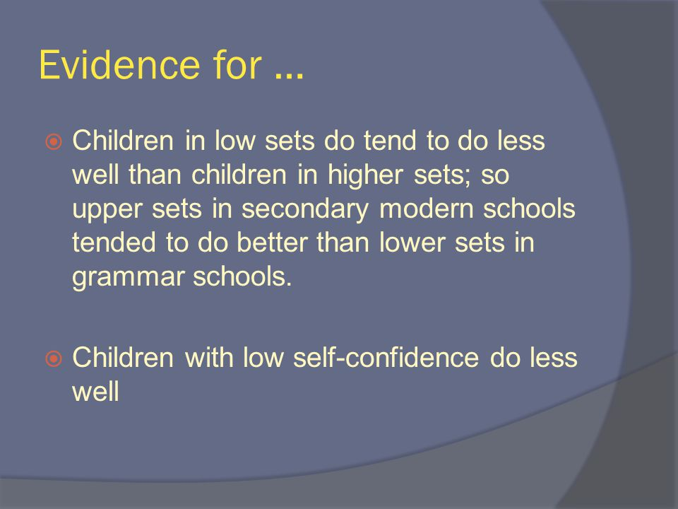 Evidence for …  Children in low sets do tend to do less well than children in higher sets; so upper sets in secondary modern schools tended to do better than lower sets in grammar schools.