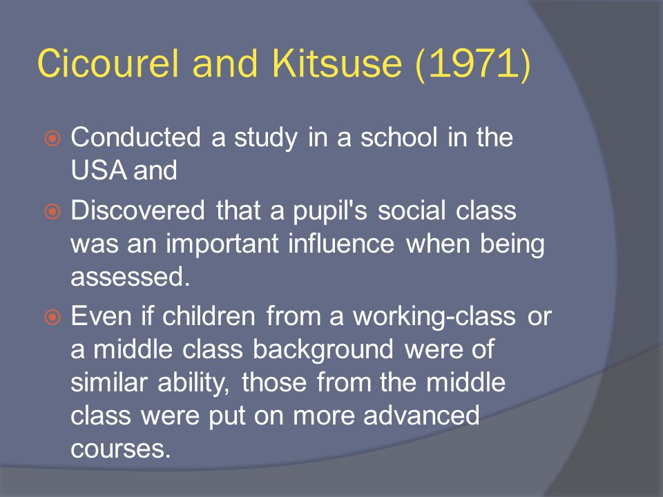 Cicourel and Kitsuse (1971)  Conducted a study in a school in the USA and  Discovered that a pupil s social class was an important influence when being assessed.