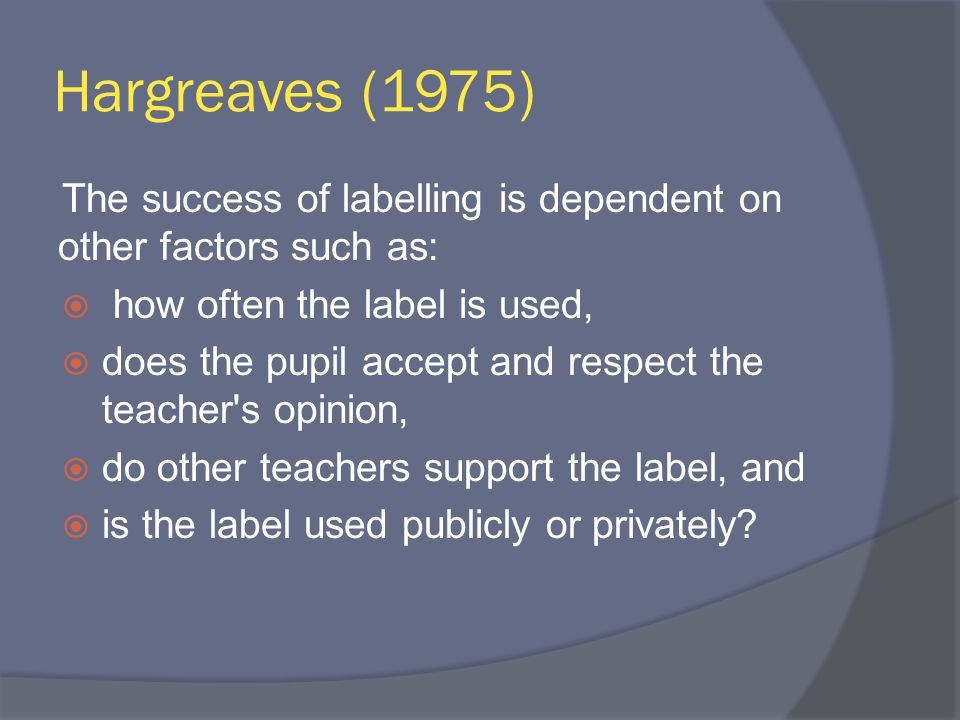 Hargreaves (1975) The success of labelling is dependent on other factors such as:  how often the label is used,  does the pupil accept and respect the teacher s opinion,  do other teachers support the label, and  is the label used publicly or privately