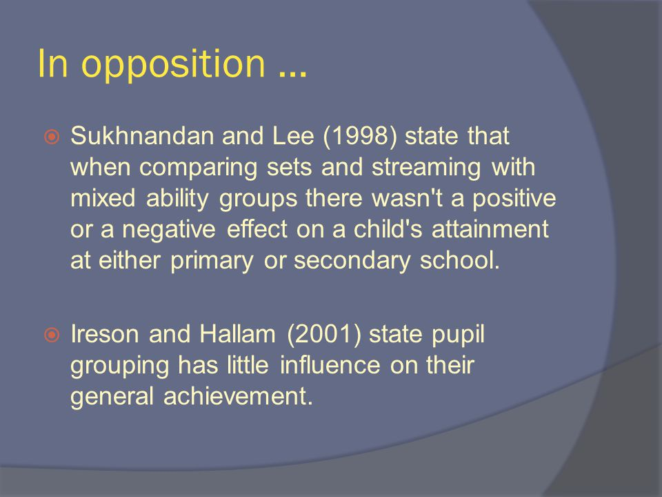 In opposition …  Sukhnandan and Lee (1998) state that when comparing sets and streaming with mixed ability groups there wasn t a positive or a negative effect on a child s attainment at either primary or secondary school.