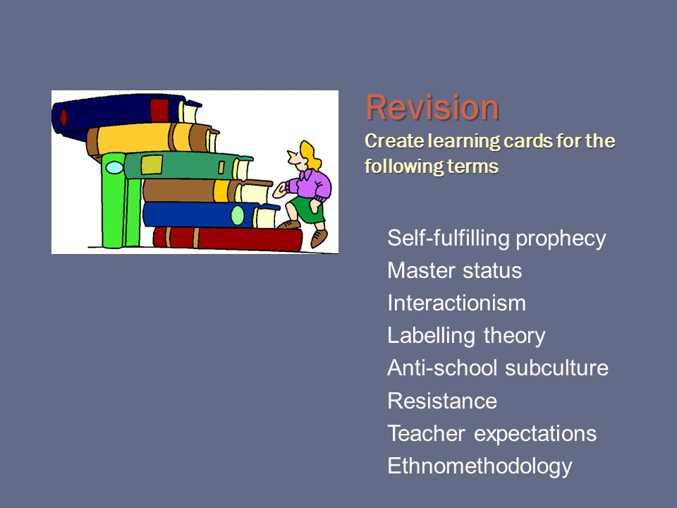 Revision Create learning cards for the following terms Self-fulfilling prophecy Master status Interactionism Labelling theory Anti-school subculture Resistance Teacher expectations Ethnomethodology
