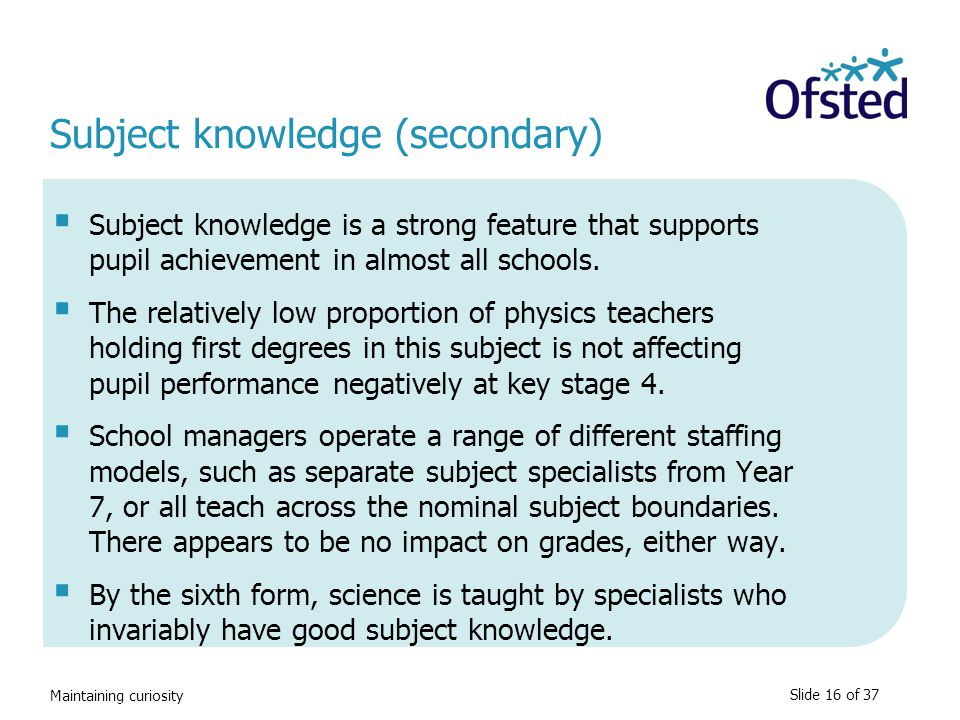 Maintaining curiosity Subject knowledge (secondary)  Subject knowledge is a strong feature that supports pupil achievement in almost all schools.  T