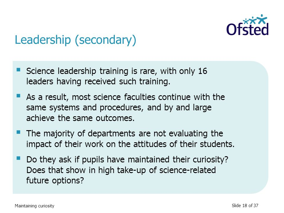 Maintaining curiosity Leadership (secondary)  Science leadership training is rare, with only 16 leaders having received such training.  As a result,