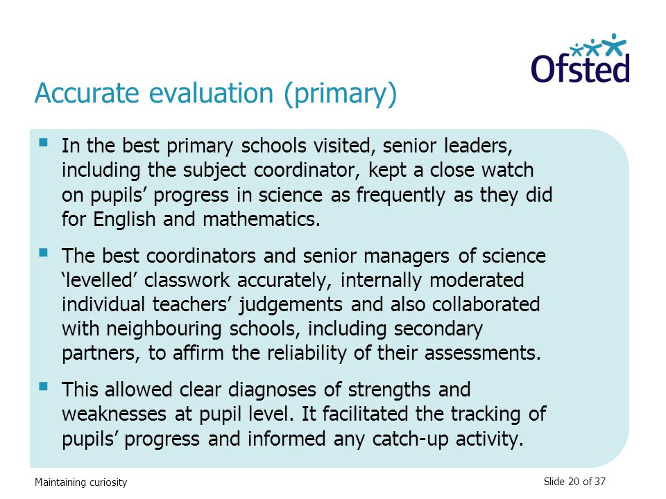Maintaining curiosity Accurate evaluation (primary)  In the best primary schools visited, senior leaders, including the subject coordinator, kept a c