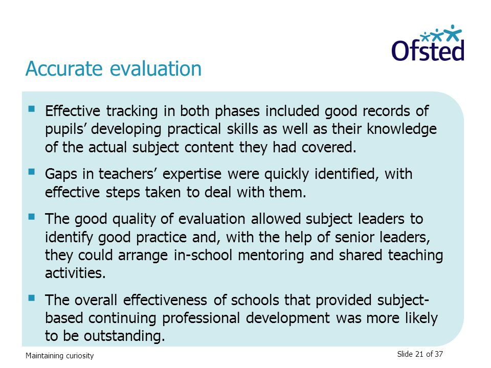 Maintaining curiosity Accurate evaluation  Effective tracking in both phases included good records of pupils' developing practical skills as well as