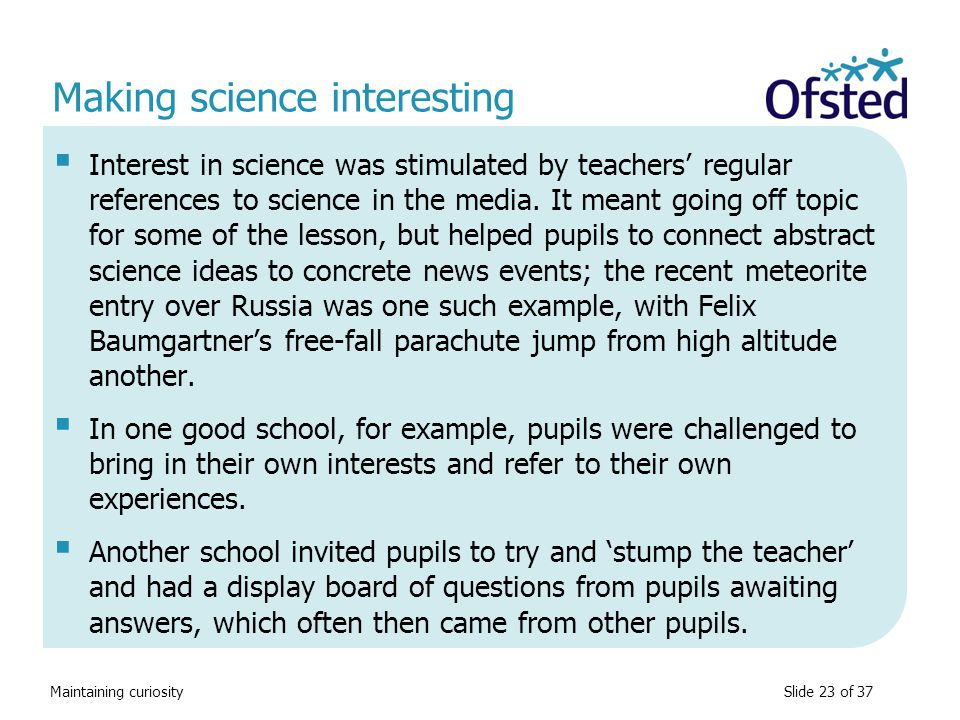 Maintaining curiosity Making science interesting  Interest in science was stimulated by teachers' regular references to science in the media. It mean
