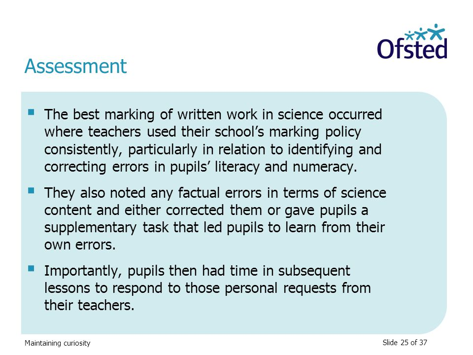 Maintaining curiosity Assessment  The best marking of written work in science occurred where teachers used their school's marking policy consistently