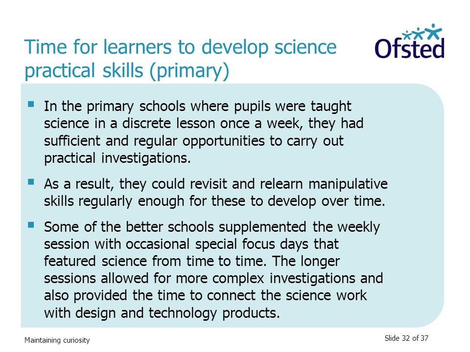 Maintaining curiosity Time for learners to develop science practical skills (primary)  In the primary schools where pupils were taught science in a d