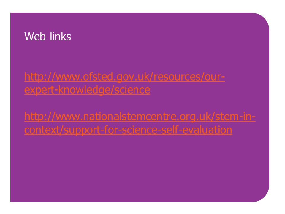 Web links http://www.ofsted.gov.uk/resources/our- expert-knowledge/science http://www.nationalstemcentre.org.uk/stem-in- context/support-for-science-s