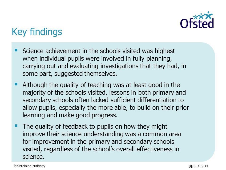 Maintaining curiosity Key findings  Science achievement in the schools visited was highest when individual pupils were involved in fully planning, ca