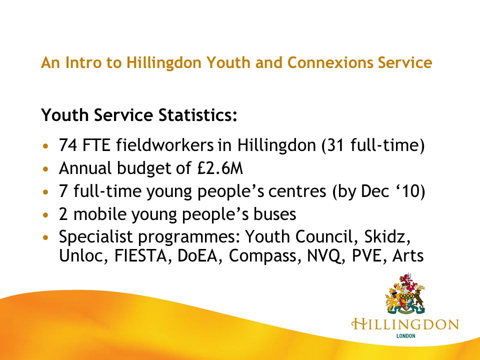 An Intro to Hillingdon Youth and Connexions Service Youth Service Statistics: 74 FTE fieldworkers in Hillingdon (31 full-time) Annual budget of £2.6M