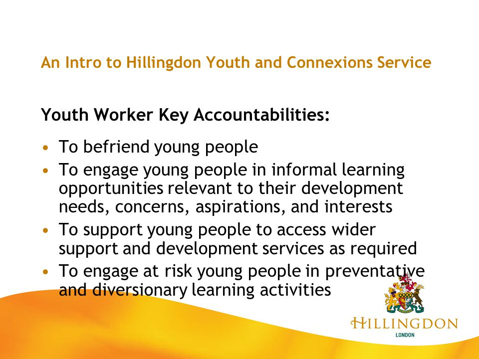 An Intro to Hillingdon Youth and Connexions Service Youth Worker Key Accountabilities: To befriend young people To engage young people in informal lea