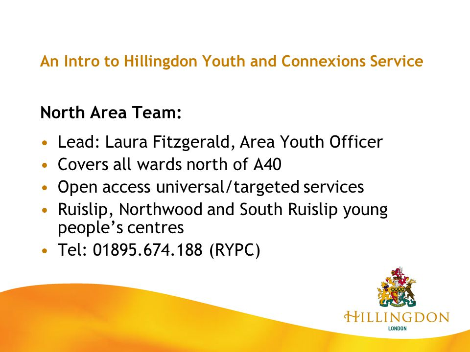 An Intro to Hillingdon Youth and Connexions Service North Area Team: Lead: Laura Fitzgerald, Area Youth Officer Covers all wards north of A40 Open acc