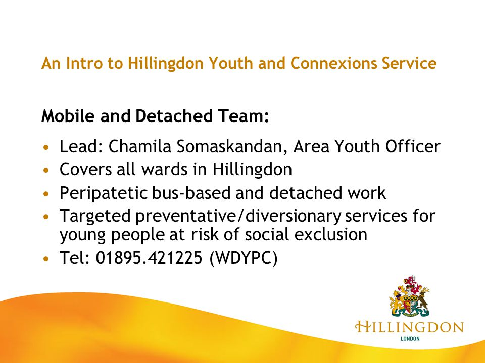 An Intro to Hillingdon Youth and Connexions Service Mobile and Detached Team: Lead: Chamila Somaskandan, Area Youth Officer Covers all wards in Hillin
