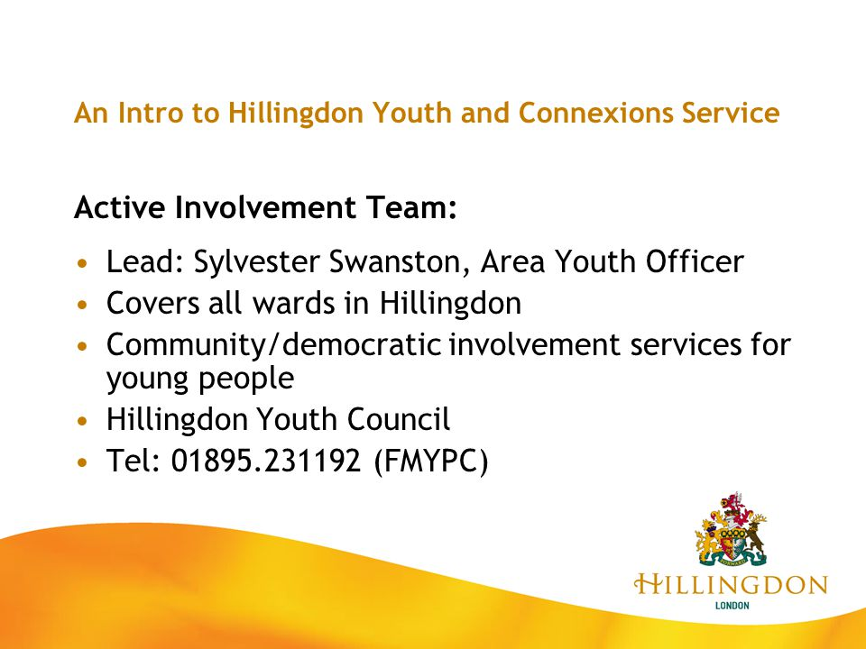 An Intro to Hillingdon Youth and Connexions Service Active Involvement Team: Lead: Sylvester Swanston, Area Youth Officer Covers all wards in Hillingd
