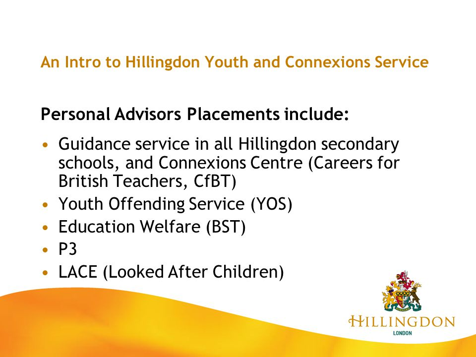 An Intro to Hillingdon Youth and Connexions Service Personal Advisors Placements include: Guidance service in all Hillingdon secondary schools, and Co