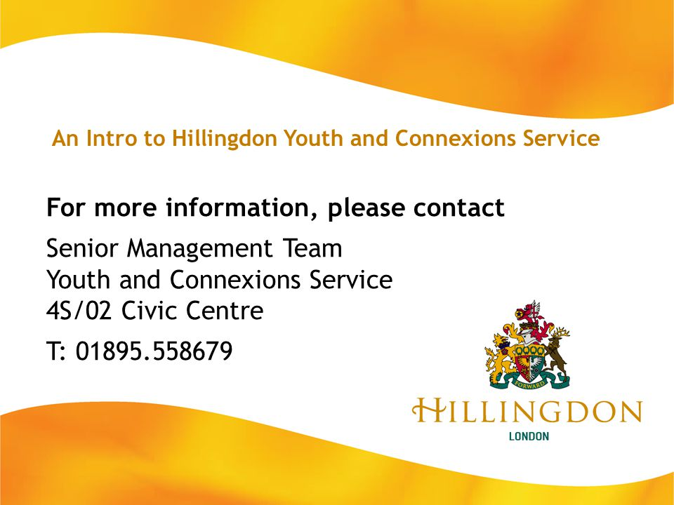 For more information, please contact Senior Management Team Youth and Connexions Service 4S/02 Civic Centre T: 01895.558679 An Intro to Hillingdon You