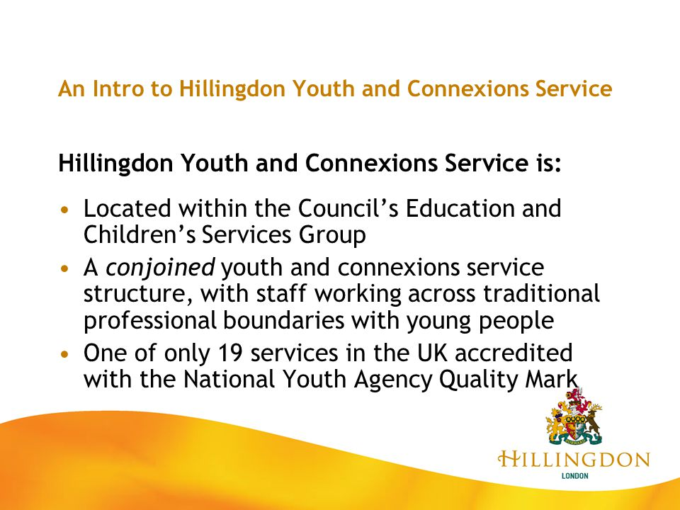 An Intro to Hillingdon Youth and Connexions Service North Area Team: Lead: Laura Fitzgerald, Area Youth Officer Covers all wards north of A40 Open access universal/targeted services Ruislip, Northwood and South Ruislip young people's centres Tel: 01895.674.188 (RYPC)