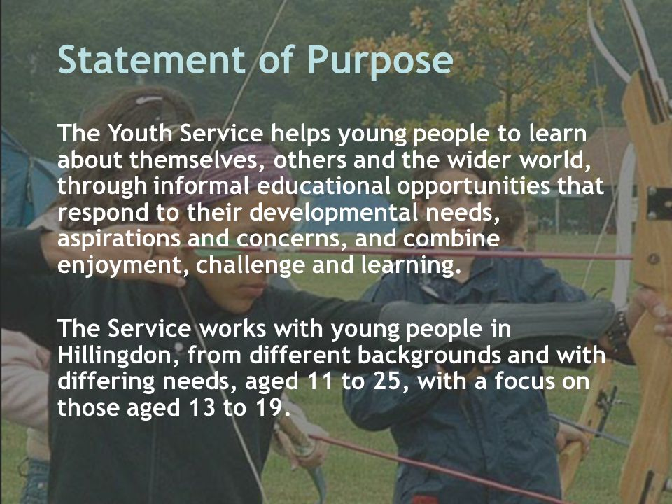 Statement of Purpose The Youth Service helps young people to learn about themselves, others and the wider world, through informal educational opportun