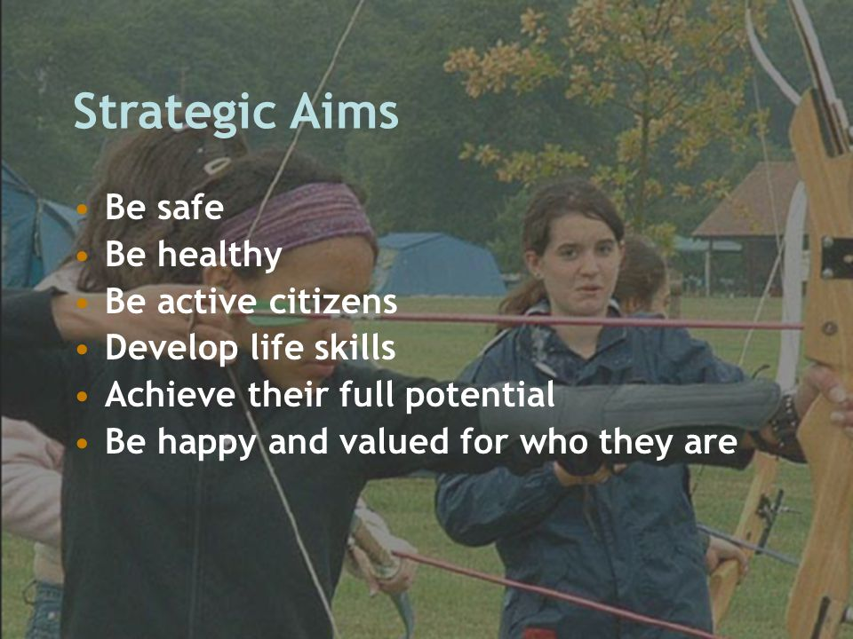 Strategic Aims Be safe Be healthy Be active citizens Develop life skills Achieve their full potential Be happy and valued for who they are