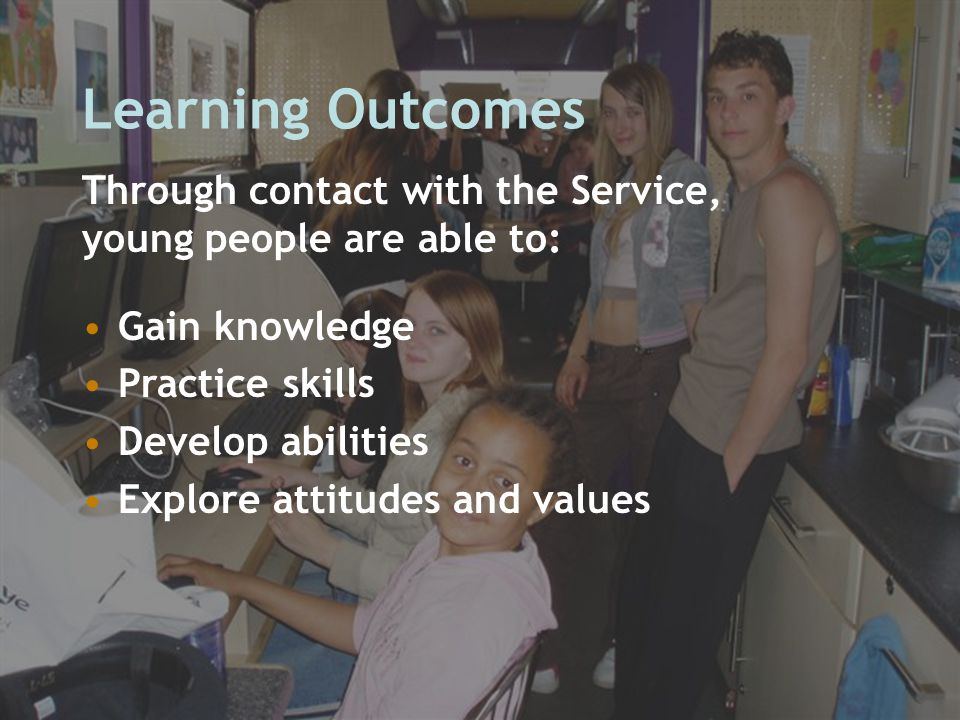 Learning Outcomes Gain knowledge Practice skills Develop abilities Explore attitudes and values Through contact with the Service, young people are abl