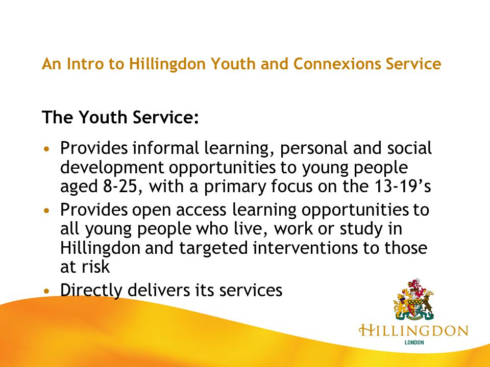 An Intro to Hillingdon Youth and Connexions Service The Youth Service: Provides informal learning, personal and social development opportunities to yo