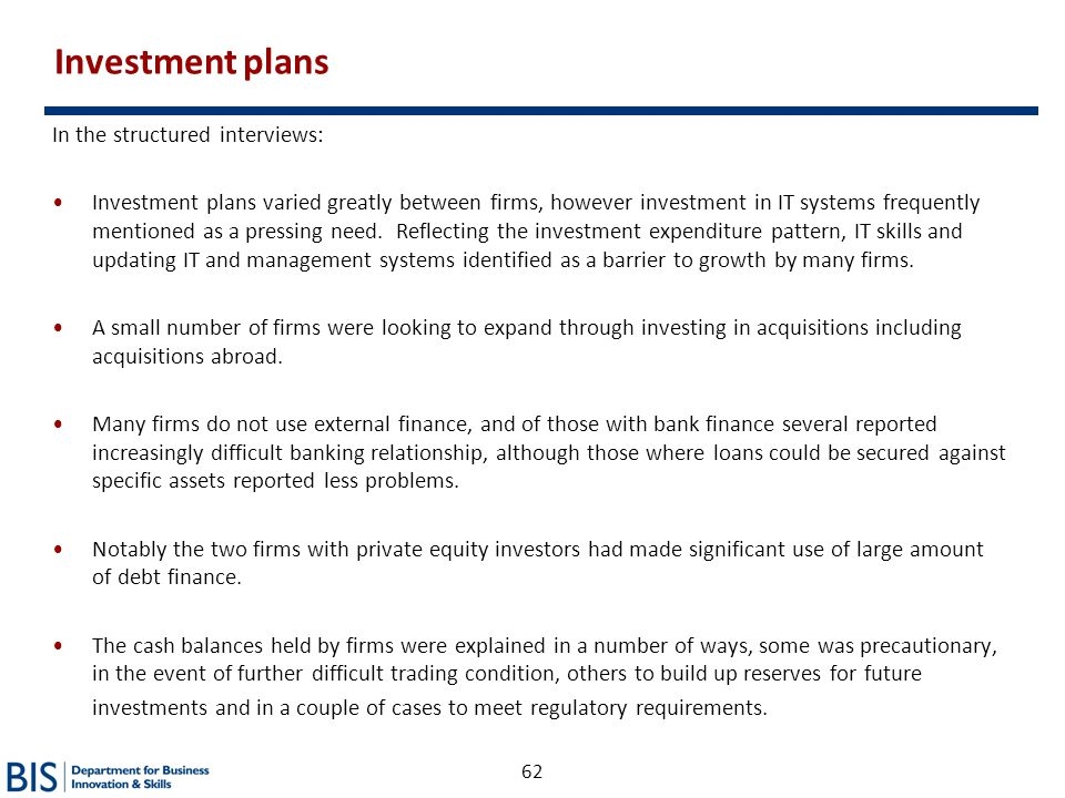 62 Investment plans In the structured interviews: Investment plans varied greatly between firms, however investment in IT systems frequently mentioned
