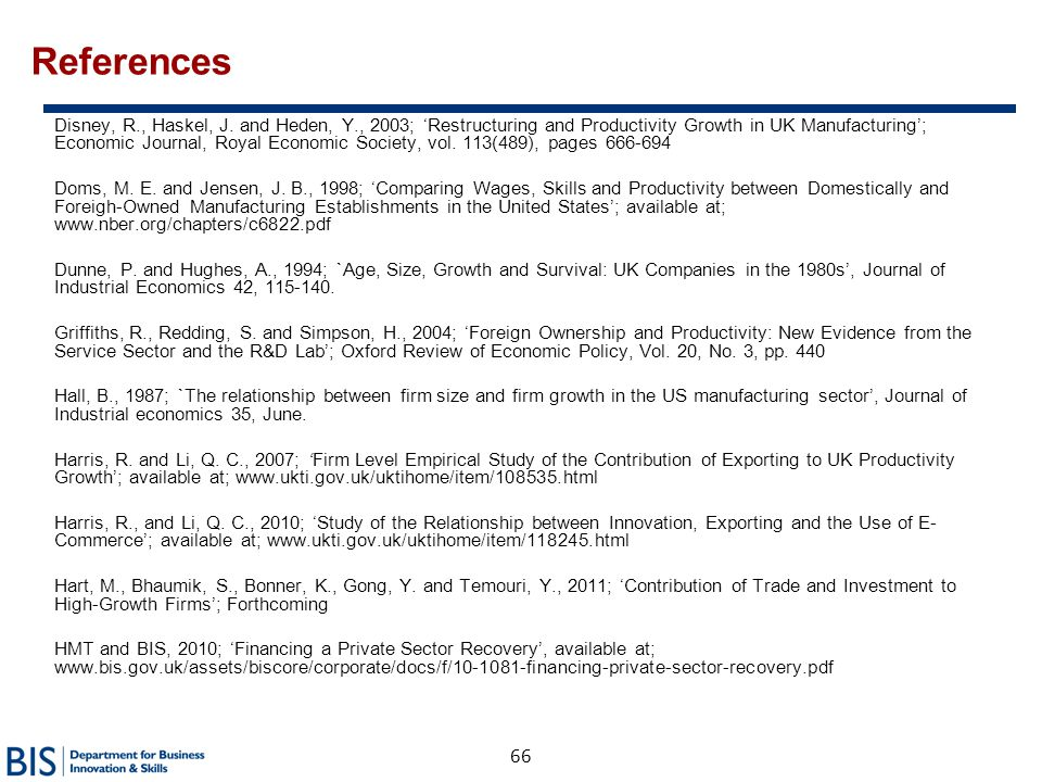 66 References Disney, R., Haskel, J. and Heden, Y., 2003; 'Restructuring and Productivity Growth in UK Manufacturing'; Economic Journal, Royal Economi