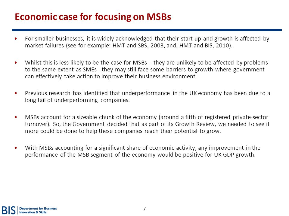 7 Economic case for focusing on MSBs For smaller businesses, it is widely acknowledged that their start-up and growth is affected by market failures (