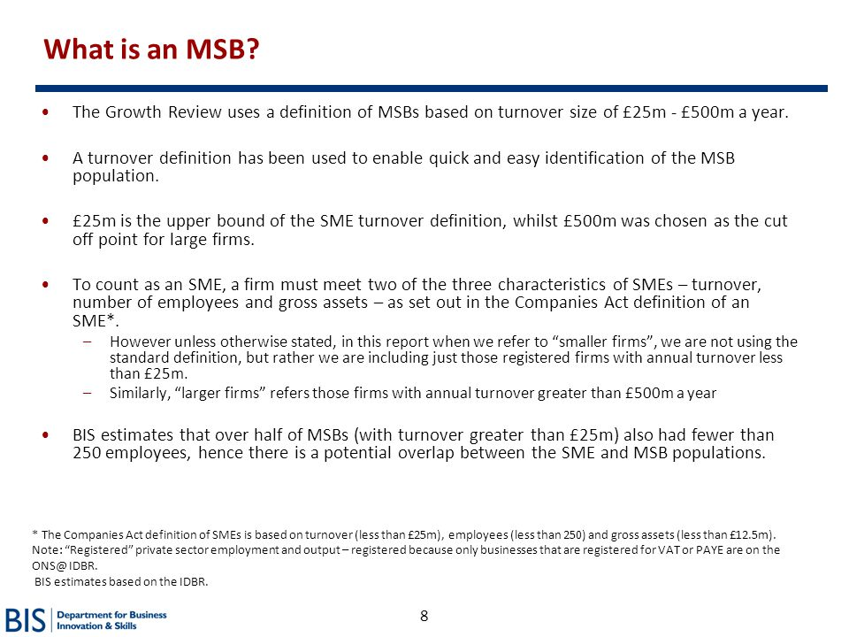 8 What is an MSB? The Growth Review uses a definition of MSBs based on turnover size of £25m - £500m a year. A turnover definition has been used to en