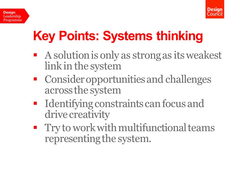 Key Points: Systems thinking  A solution is only as strong as its weakest link in the system  Consider opportunities and challenges across the system  Identifying constraints can focus and drive creativity  Try to work with multifunctional teams representing the system.