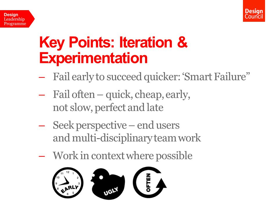 Key Points: Iteration & Experimentation –Fail early to succeed quicker: 'Smart Failure –Fail often – quick, cheap, early, not slow, perfect and late –Seek perspective – end users and multi-disciplinary team work –Work in context where possible