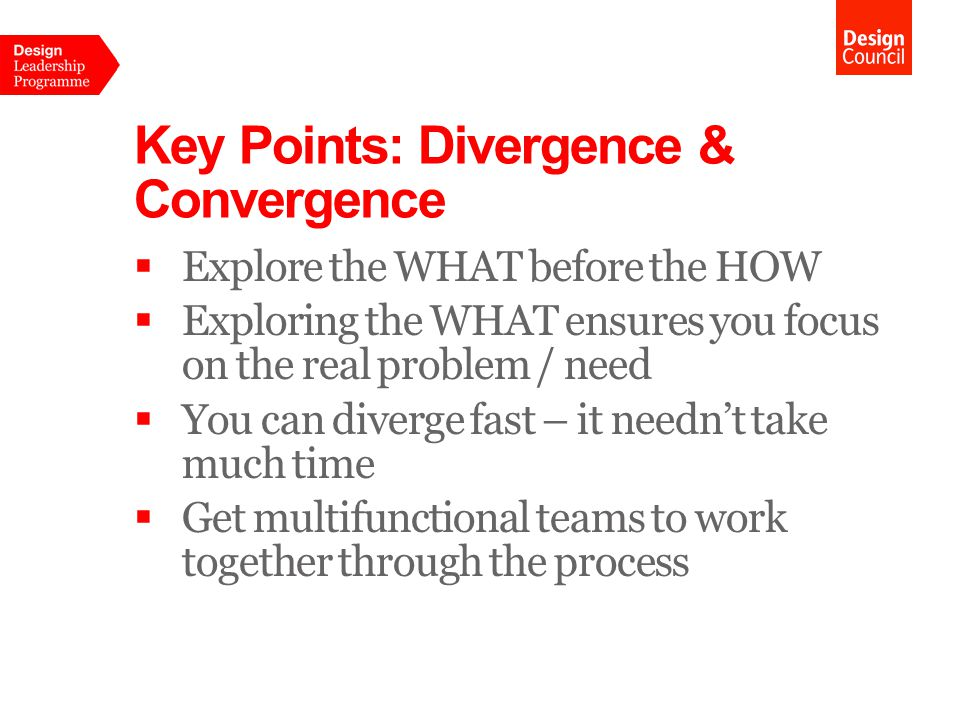 Key Points: Divergence & Convergence  Explore the WHAT before the HOW  Exploring the WHAT ensures you focus on the real problem / need  You can diverge fast – it needn't take much time  Get multifunctional teams to work together through the process