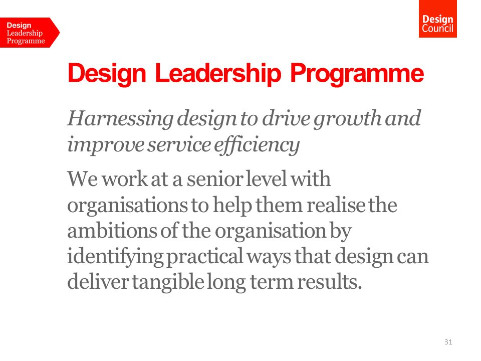 Design Leadership Programme Harnessing design to drive growth and improve service efficiency We work at a senior level with organisations to help them realise the ambitions of the organisation by identifying practical ways that design can deliver tangible long term results.