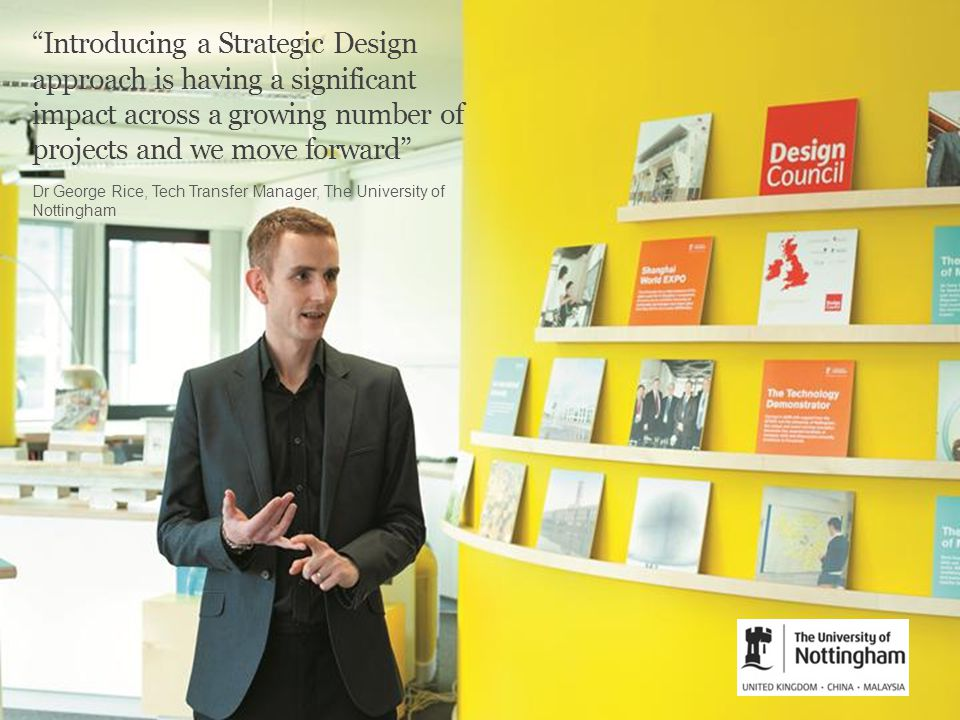 The support we received from the Design Council gave us the confidence to apply the same thinking we use in product design to designing the business – develping a concept, testing it with users, refining it and staying flexible enough to keep modifying it as the market develops Introducing a Strategic Design approach is having a significant impact across a growing number of projects and we move forward Dr George Rice, Tech Transfer Manager, The University of Nottingham