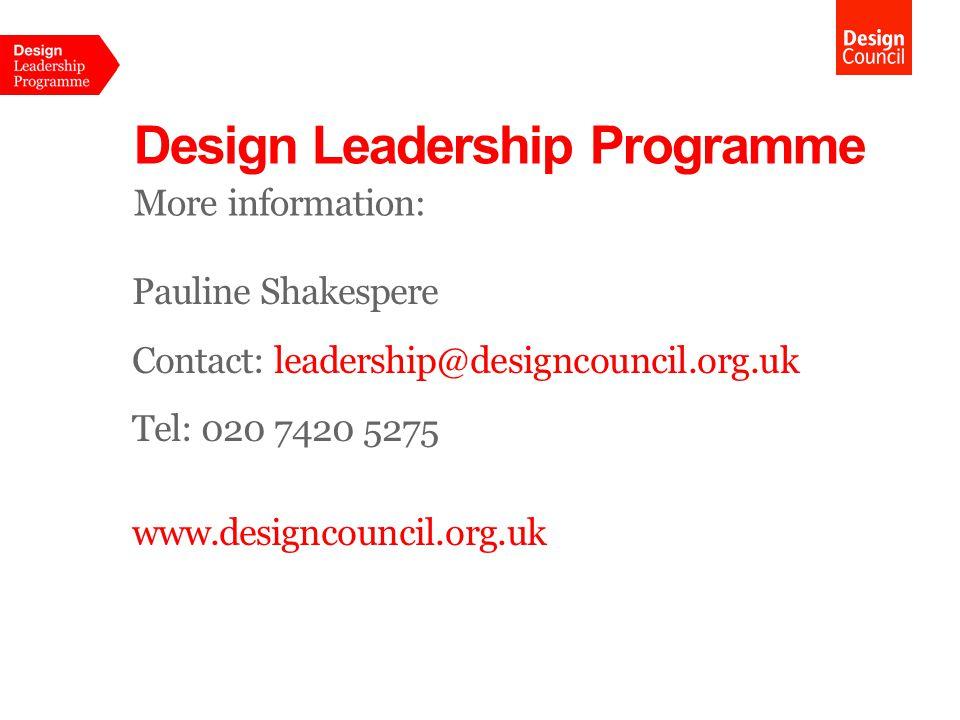 Design Leadership Programme More information: Pauline Shakespere Contact: leadership@designcouncil.org.uk Tel: 020 7420 5275 www.designcouncil.org.uk
