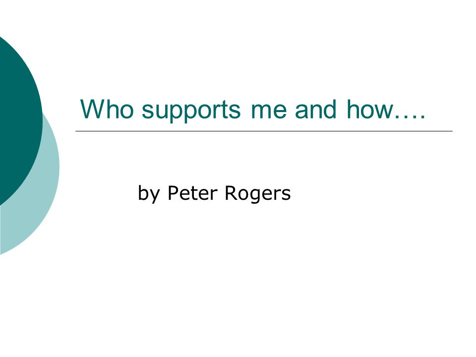 Who supports me and how…. by Peter Rogers