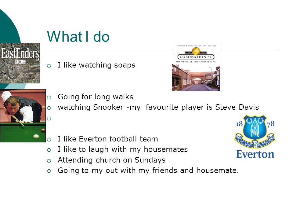 What I do  I like watching soaps  Going for long walks  watching Snooker -my favourite player is Steve Davis   I like Everton football team  I l