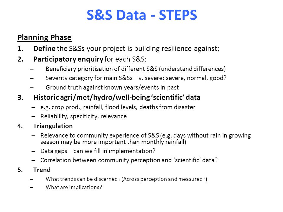 S&S Data - STEPS Planning Phase 1.Define the S&Ss your project is building resilience against; 2.Participatory enquiry for each S&S: – Beneficiary pri