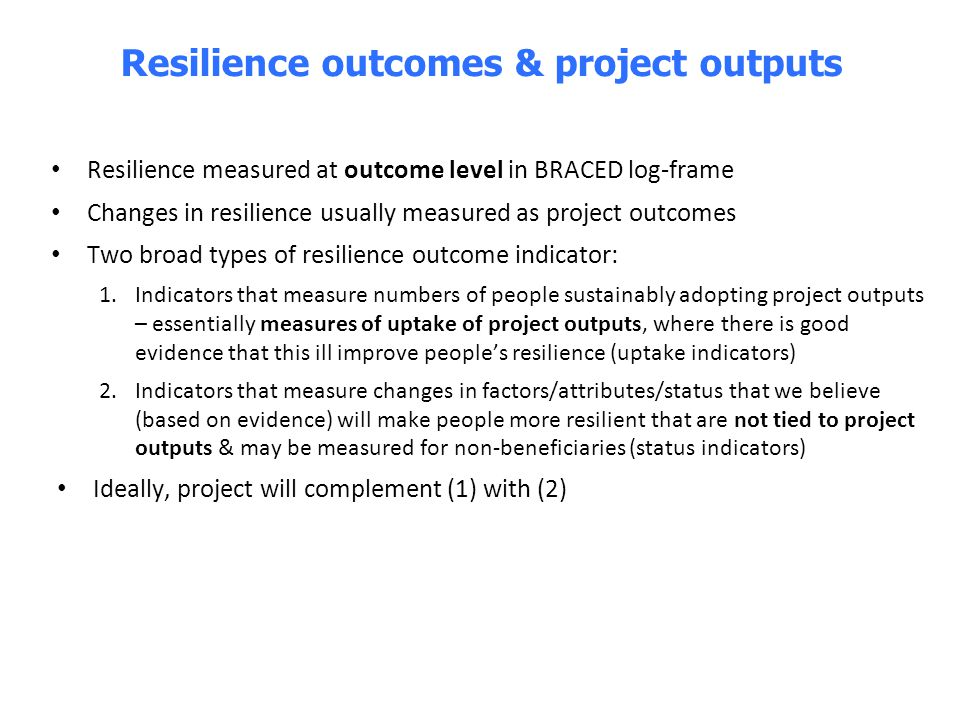 Resilience measured at outcome level in BRACED log-frame Changes in resilience usually measured as project outcomes Two broad types of resilience outc