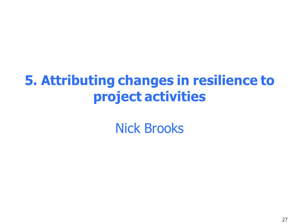 27 5. Attributing changes in resilience to project activities Nick Brooks