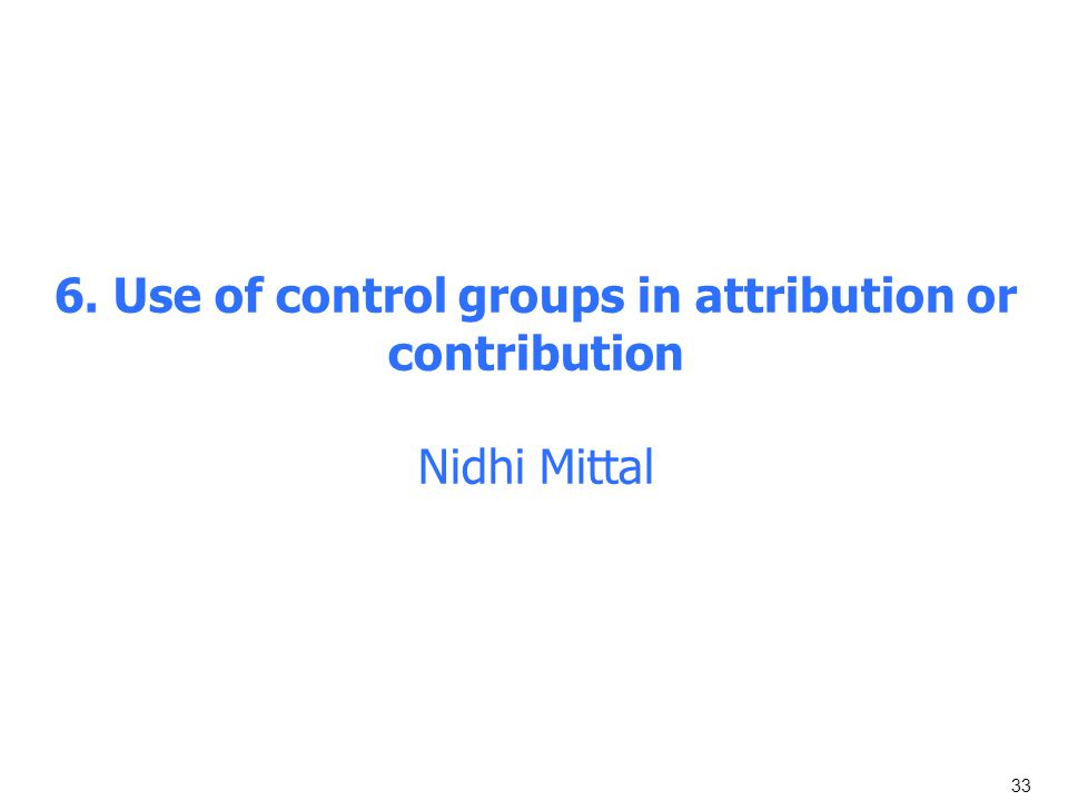 33 6. Use of control groups in attribution or contribution Nidhi Mittal