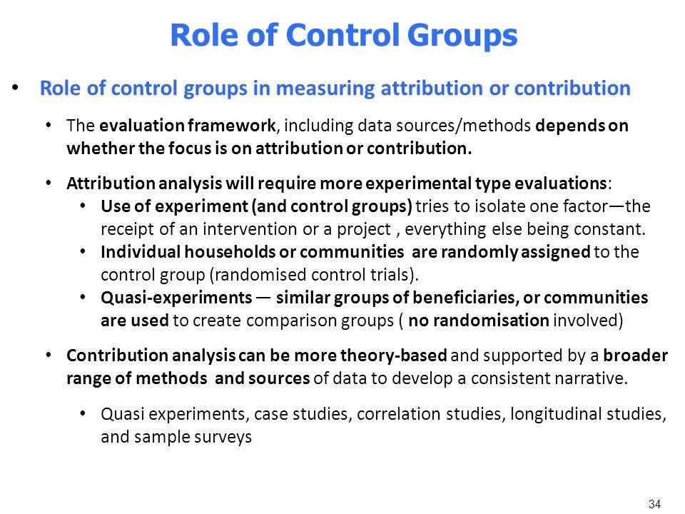 34 Role of Control Groups Role of control groups in measuring attribution or contribution The evaluation framework, including data sources/methods dep