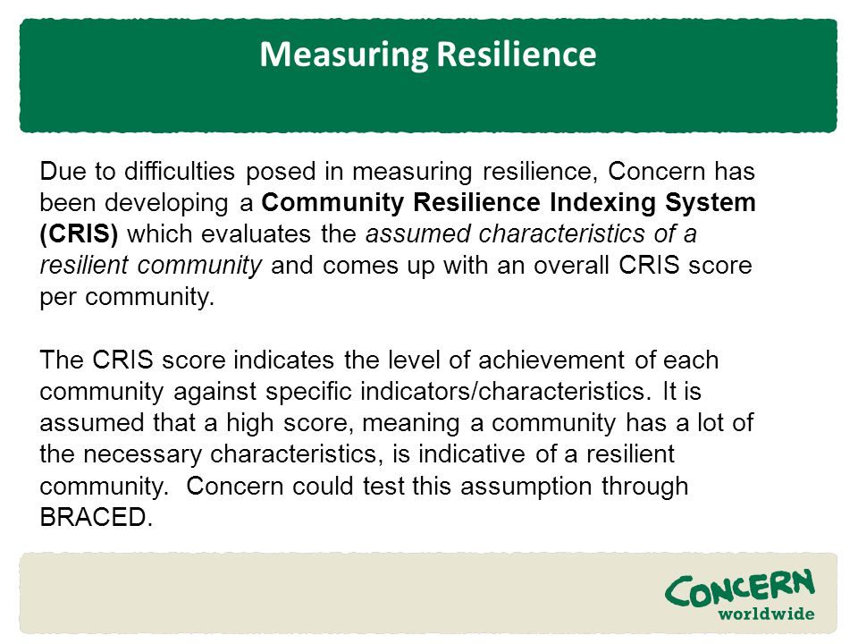 Measuring Resilience Due to difficulties posed in measuring resilience, Concern has been developing a Community Resilience Indexing System (CRIS) whic