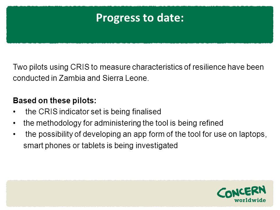 Progress to date: Two pilots using CRIS to measure characteristics of resilience have been conducted in Zambia and Sierra Leone. Based on these pilots