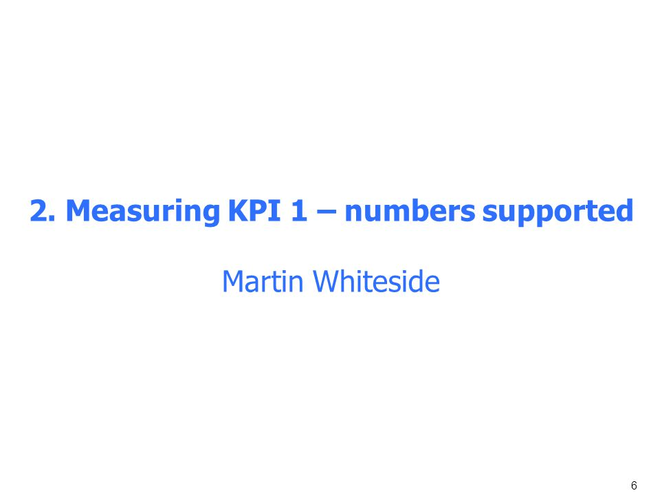6 2. Measuring KPI 1 – numbers supported Martin Whiteside